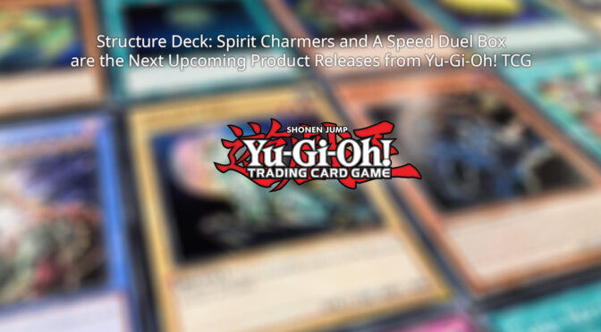 Structure Deck: Spirit Charmers and A Speed Duel Box are the Next Upcoming Product Releases from Yu-Gi-Oh! TCG