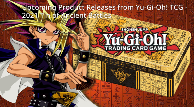 Upcoming Product Releases from Yu-Gi-Oh! TCG – 2021 Tin of Ancient Battles